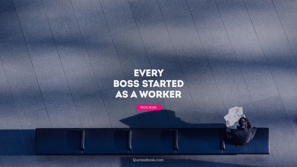 Work Quote - Every boss started as a worker. Rick Ross