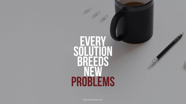 Work Quote - Every solution breeds new problems. Unknown Authors