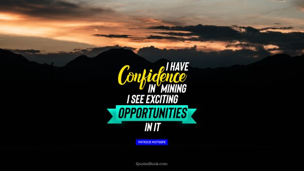 Work Quote - I have confidence in mining. I see exciting opportunities in it. Patrice Motsepe