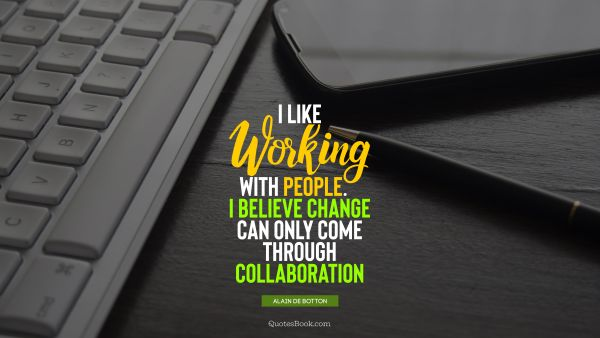 Work Quote - I like working with people. I believe change can only come through collaboration. Alain de Botton