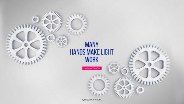 Search Results Quote - Many hands make light work. John Heywood