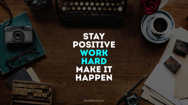 Work Quote - Stay positive, work hard, make it happen. Unknown Authors