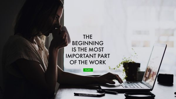 QUOTES BY Quote - The beginning is the most important part of the work. Plato
