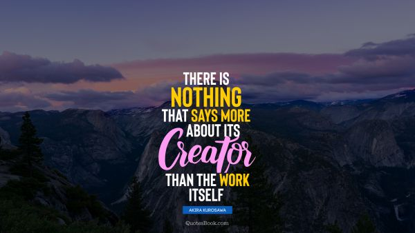 Work Quote - There is nothing that says more about its creator than the work itself. Akira Kurosawa