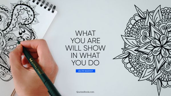Work Quote - What you are will show in what you do. Thomas A. Edison