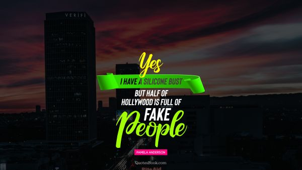 QUOTES BY Quote - Yes I have a silicone bust but half of Hollywood is full of fake people. Pamela Anderson