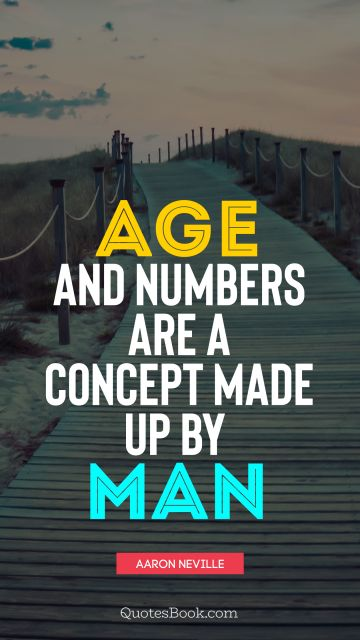 QUOTES BY Quote - Age and numbers are a concept made up by man. Aaron Neville