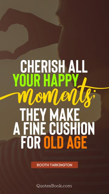 RECENT QUOTES Quote - Cherish all your happy moments; they make a fine cushion for old age. Booth Tarkington