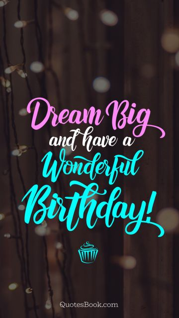 RECENT QUOTES Quote - Dream big and have a wonderful birthday!. Unknown Authors
