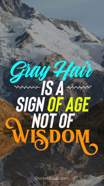 Gray hair is a sign of age not of wisdom