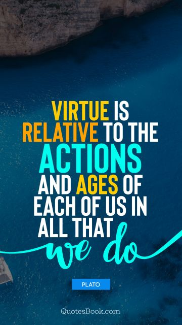QUOTES BY Quote - Virtue is relative to the actions and ages of each of us in all that we do. Plato