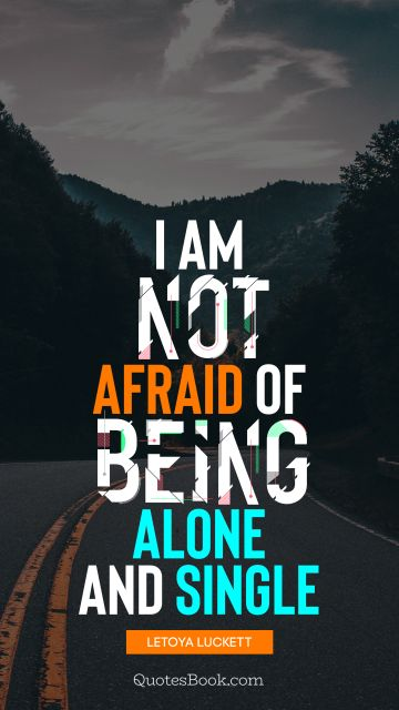 I am not afraid of being alone and single