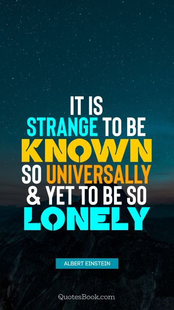 QUOTES BY Quote - It is strange to be known so universally and yet to be so lonely. Albert Einstein