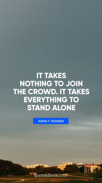 It takes nothing to join the crowd. It takes everything to stand alone