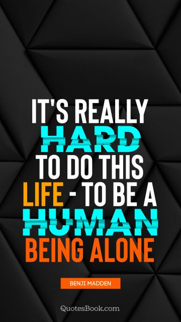 It's really hard to do this life - to be a human being alone