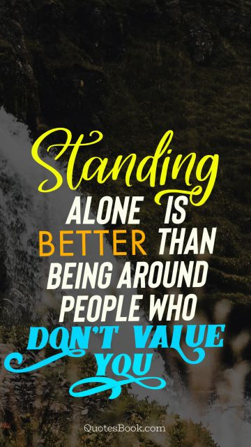 Standing alone is better than being around people who don't value you