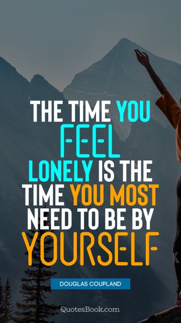 The time you feel lonely is the time you most need to be by yourself