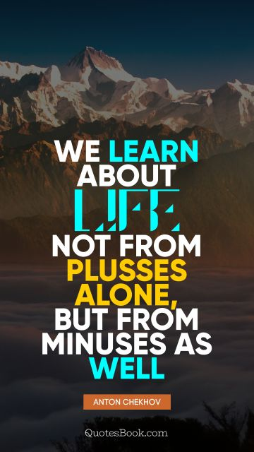 QUOTES BY Quote - We learn about life not from plusses alone, but from minuses as well. Anton Chekhov