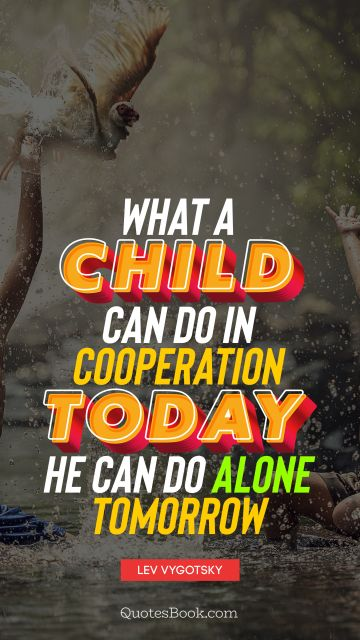 What a child can do in cooperation today, he can do alone tomorrow