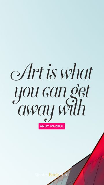 RECENT QUOTES Quote - Art is what you can get away with. Andy Warhol