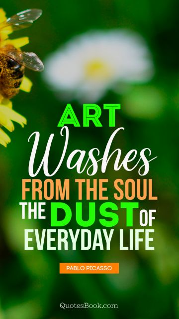 QUOTES BY Quote - Art washes  from the soul the dust of everyday life. Pablo Picasso