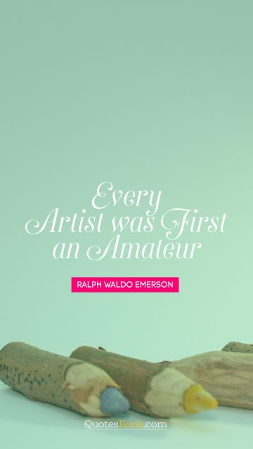 QUOTES BY Quote - Every artist was first an amateur. Ralph Waldo Emerson
