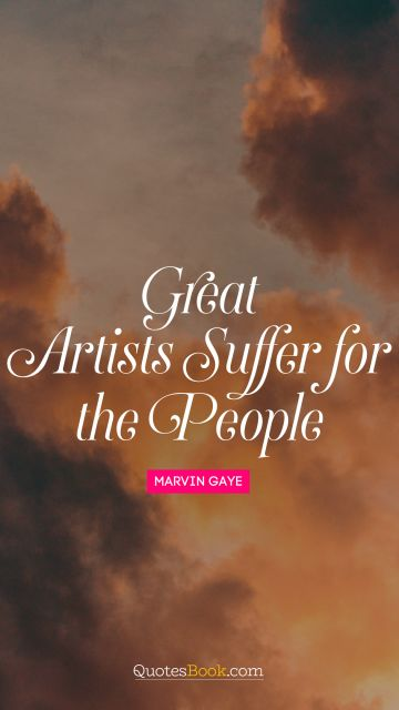 RECENT QUOTES Quote - Great artists suffer for the people. Marvin Gaye