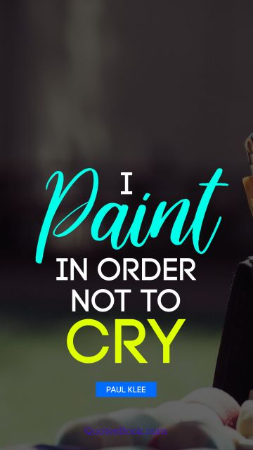Art Quote - I paint in order not to cry. Paul Klee