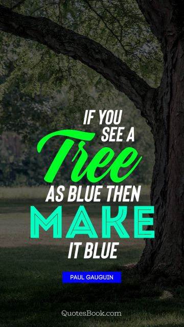 QUOTES BY Quote - If you see a tree as blue then make it blue. Paul Gauguin