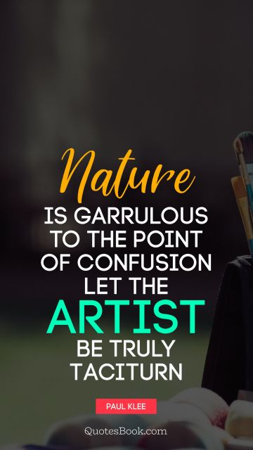 Art Quote - Nature is garrulous to the point of confusion let the artist be truly taciturn. Paul Klee