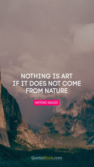 Nothing is art if it does not come from nature