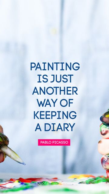 QUOTES BY Quote - Painting is just another way of keeping a diary. Pablo Picasso