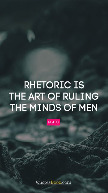 Rhetoric is the art of ruling the minds of men