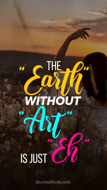 The «earth» without «art» is just «eh»