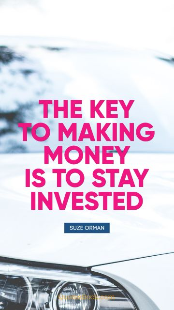 The key to making money is to stay 