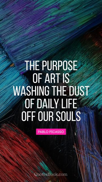 QUOTES BY Quote - The purpose of art is washing the dust of daily life off our souls. Pablo Picasso