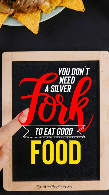 You don`t need a silver fork to eat good food