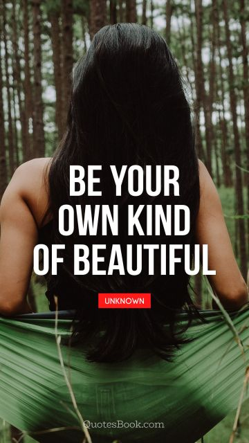 RECENT QUOTES Quote - Be your own kind of beautiful. Unknown Authors