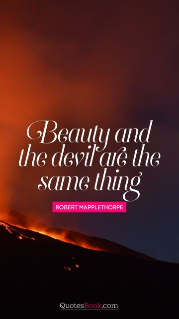 QUOTES BY Quote - Beauty and the devil are the same thing. Robert Mapplethorpe