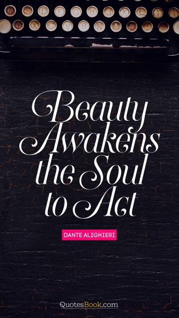 RECENT QUOTES Quote - Beauty awakens the soul to act. Dante Alighieri
