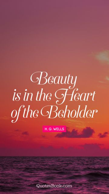 Beauty Quote - Beauty is in the heart of the beholder. H. G. Wells