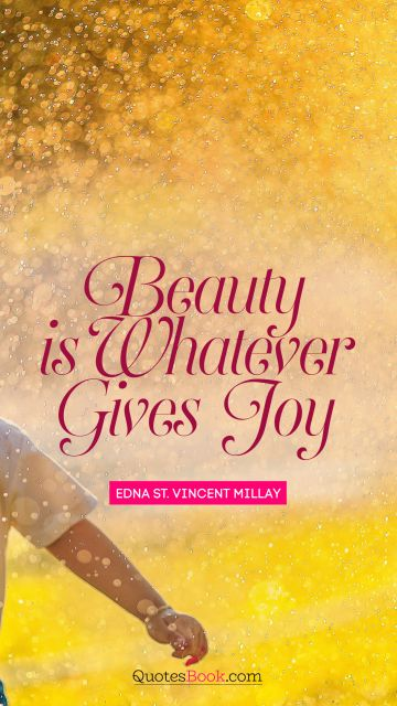 QUOTES BY Quote - Beauty is whatever gives joy. Edna St. Vincent Millay