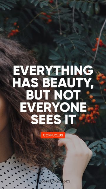 RECENT QUOTES Quote - Everything has beauty, but not everyone sees it. Confucius