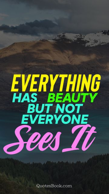Beauty Quote - Everything has beauty, but not everyone sees it. Unknown Authors