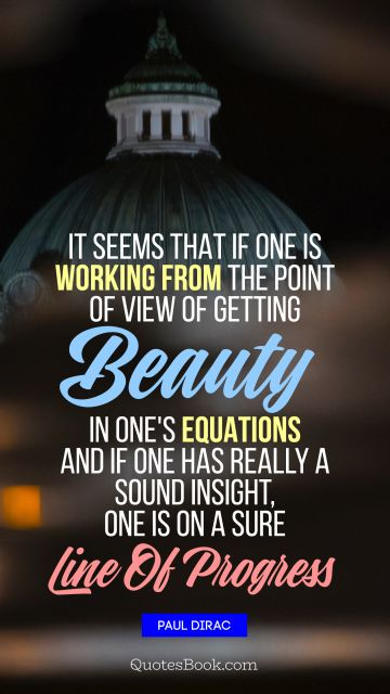 QUOTES BY Quote - It seems that if one is working from the point of view of getting beauty in one's equations, and if one has really a sound insight, one is on a sure line of progress. Paul Dirac
