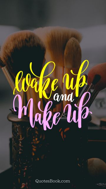 Beauty Quote - Wake up and make up. Unknown Authors