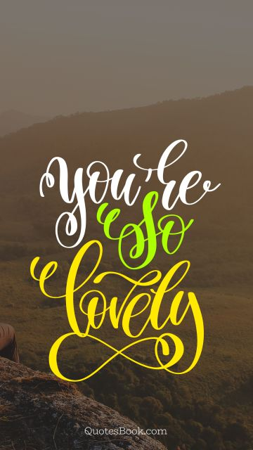 Beauty Quote - You're so lovely. Unknown Authors
