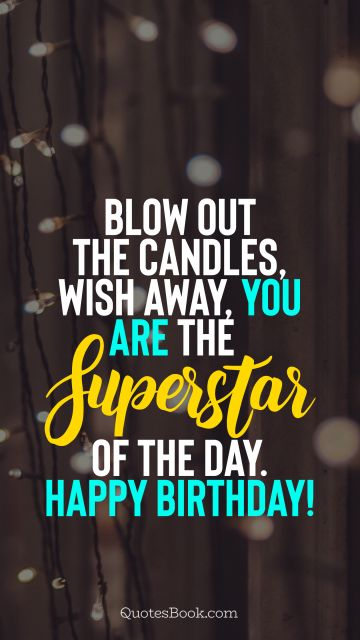 RECENT QUOTES Quote - Blow out the candles, wish away, you are the superstar of the day. Happy Birthday!. Unknown Authors