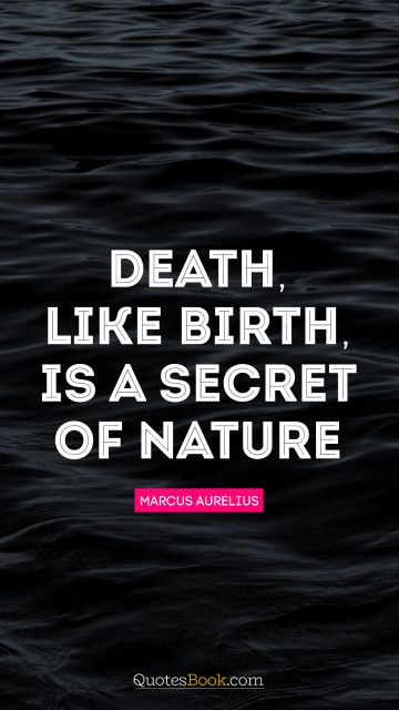 Death, like birth, is a secret of Nature