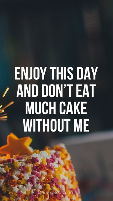 Enjoy this day and don't eat much cake without me